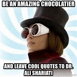 Typical-Wonka-Fan - be an amazing chocolatier and leave cool quotes to dr. ali shariati