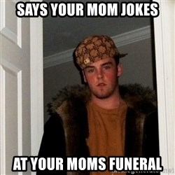 Scumbag Steve - Says your mom jokes at your moms funeral
