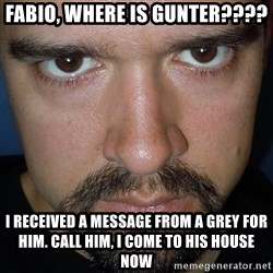 Scary Nathan - fabio, where is gunter???? i received a message from a grey for him. call him, i come to his house now