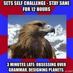 Autistic Eagle - Sets self challenge - stay sane for 12 hours 3 minutes late: obsessing over grammar, designing planets.