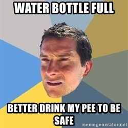 Bear Grylls - water bottle full  better drink my pee to be safe