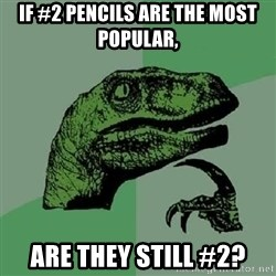 Philosoraptor - If #2 pencils are the most popular, are they still #2?