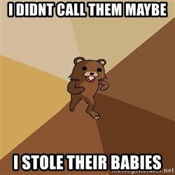 Pedo Bear From Beyond - i didnt call them maybe i stole their babies