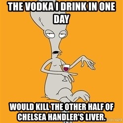 Evil Roger - the vodka i drink in one day would kill the other half of chelsea handler's liver.