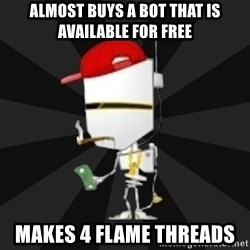 TheBotNet Mascot - almost buys a bot that is available for free MAKES 4 FLAME THREADS