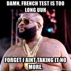 Fat Rick Ross - damn, french test is too long Uuh forget i aint taking it no more.