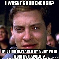 lo hemos perdido todo - I wasnt good enough? Im being replaced by a guy with a british accent?