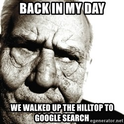Back In My Day - Back in my day we walked up the hilltop to google search