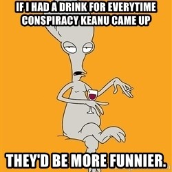 Evil Roger - if i had a drink for everytime conspiracy keanu came up they'd be more funnier.