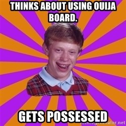 Unlucky Brian Strikes Again - thinks about using ouija board. gets possessed