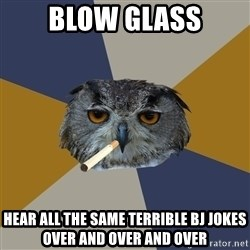 Art Student Owl - Blow Glass Hear all the same terrible bj jokes over and over and over