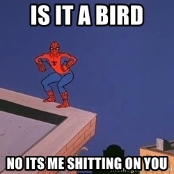 Spiderman12345 - Is it a bird no its me shitting on you