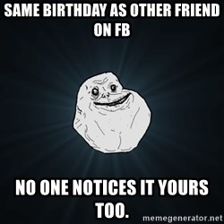 Forever Alone - same birthday as other friend on fb no one notices it yours too.