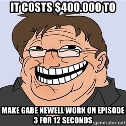 Gabe Newell trollface - it costs $400.000 to MAKE GABE NEWELl work on Episode 3 for 12 seconds