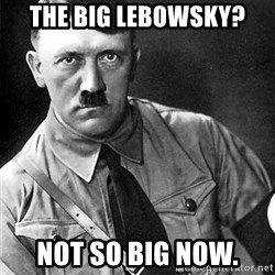 Hitler - the big lebowsky? not so big now.