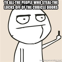 middle finger fu - To all the people who steal the locks off of the cubicle doors