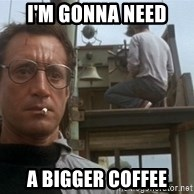 bigger boat - i'm gonna need a bigger coffee