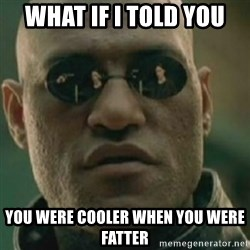 Nikko Morpheus - WHAT IF I TOLD YOU YOU WERE COOLER WHEN YOU WERE FATTER