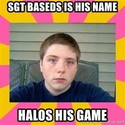 Underage Stoner Kid - SGT BASEDS IS HIS NAMe HALOS HIS GAME