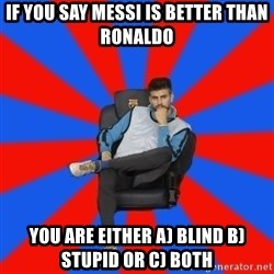 Pique the Philosopher - if you say messi is better than ronaldo you are either a) blind b) stupid or c) both