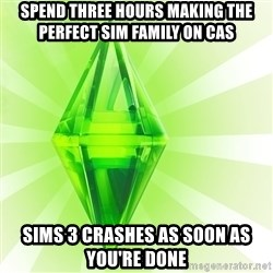 Sims - spend three hours making the perfect sim family on CAS sims 3 crashes as soon as you're done