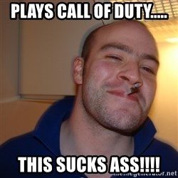 Good Guy Greg - plays call of duty..... this sucks ass!!!!