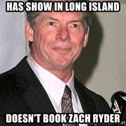 vince mcmahon - has show in long island Doesn't book Zach Ryder