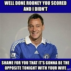 John Terry Chelsea - Well done rooney you scored and i didn't shame for you that it's gonna be the opposite tonight with your wife
