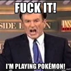 Bill O'Reilly fuck it - Fuck it!  I'm playing pokémon!