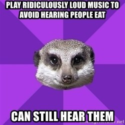 Misophonia Meerkat - Play ridiculously loud music to avoid hearing people eat Can still hear them