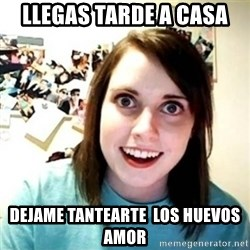 Overly Attached Girlfriend creepy - llegas tarde a casa dejame tantearte  los huevos amor