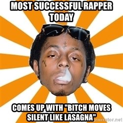 "Lil Wayne Meme - Most successful rapper today  Comes up with ""bitch moves silent like lasagna"""
