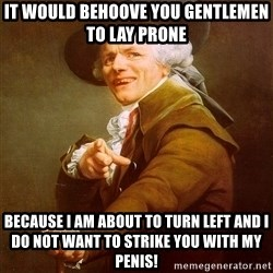 Joseph Ducreux - it would behoove you gentlemen to lay prone because i am about to turn left and i do not want to strike you with my penis!