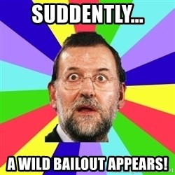 Rajoy meme - Suddently... A wild bailout appears!