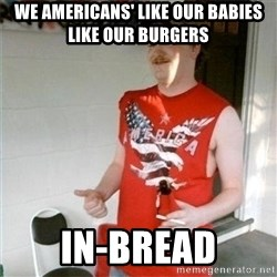 Redneck Randal - we americans' like our babies like our burgers in-bread