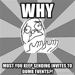 Whyyy??? - WHY MUST YOU KEEP SENDING INVITES TO DUMB EVENTS?!