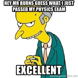 Mr Burns meme - hey Mr Burns guess what, i just passed my physics exam Excellent