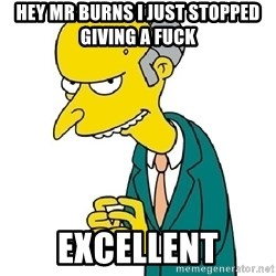 Mr Burns meme - hey Mr Burns i just stopped giving a fuck Excellent