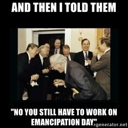 """Rich Men Laughing - And then I told them """"no you still have to work on emancipation day"""""""