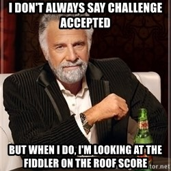 The Most Interesting Man In The World - I Don't always say challenge accepted but when i do, i'm looking at the Fiddler on the roof score