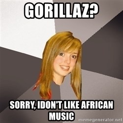 Musically Oblivious 8th Grader - gorillaz? sorry, idon't like african music