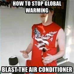 Redneck Randal - how to stop global warming blast the air conditioner