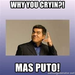 George lopez - WHy you cryin?! mas puto!
