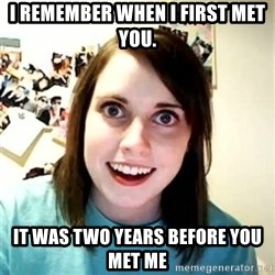 Overly Attached Girlfriend 2 - I remember when i first met you. it was two years before you met me