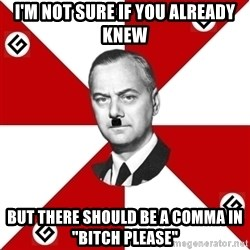 "TheGrammarNazi - I'M NOT SURE IF YOU already knew BUT THERE SHOULD BE A COMmA IN ""BITCH PLEASE"""
