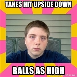 Underage Stoner Kid - takes hit upside down balls as high
