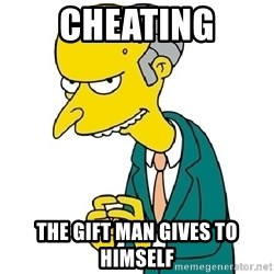 Mr Burns meme - cheating the gift man gives to himself