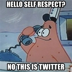 No this is Patrick Star - hello self respect? no THIS IS TWITTER