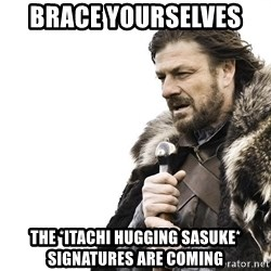 Winter is Coming - brace yourselves  the *itachi hugging sasuke* signatures are coming