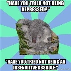 """Clinically Depressed Koala - """"have you tried not being depressed?"""" """"have you tried not being an insensitive asshole."""""""